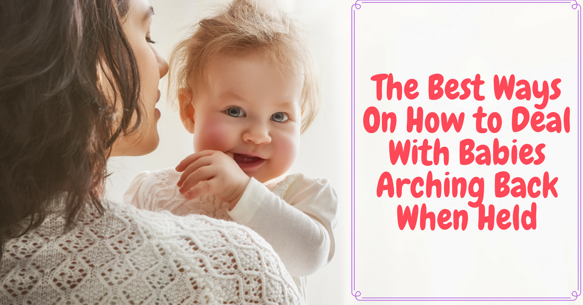 The Best Ways On How to Deal With Babies Arching Back When Held