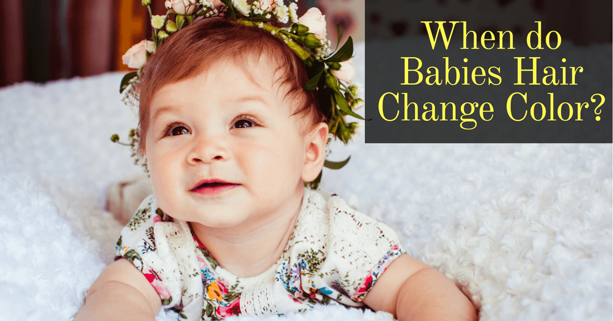 Want To Know The Right Time When Do Babies Hair Change Color The