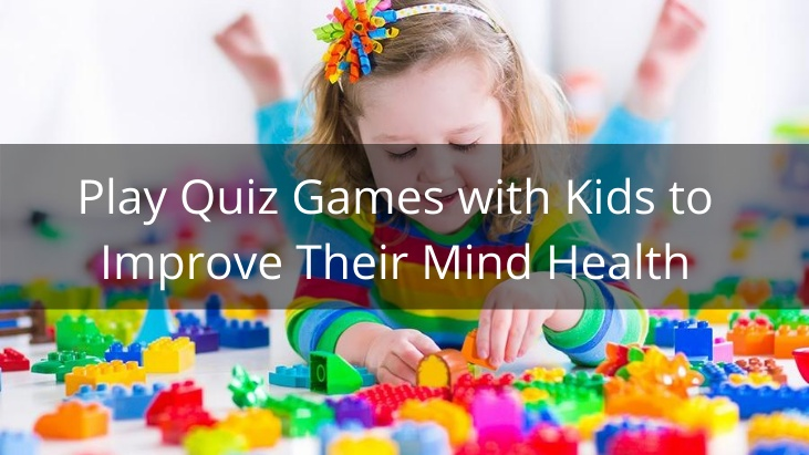 Play Quiz Games with Kids to Improve Their Mind Health